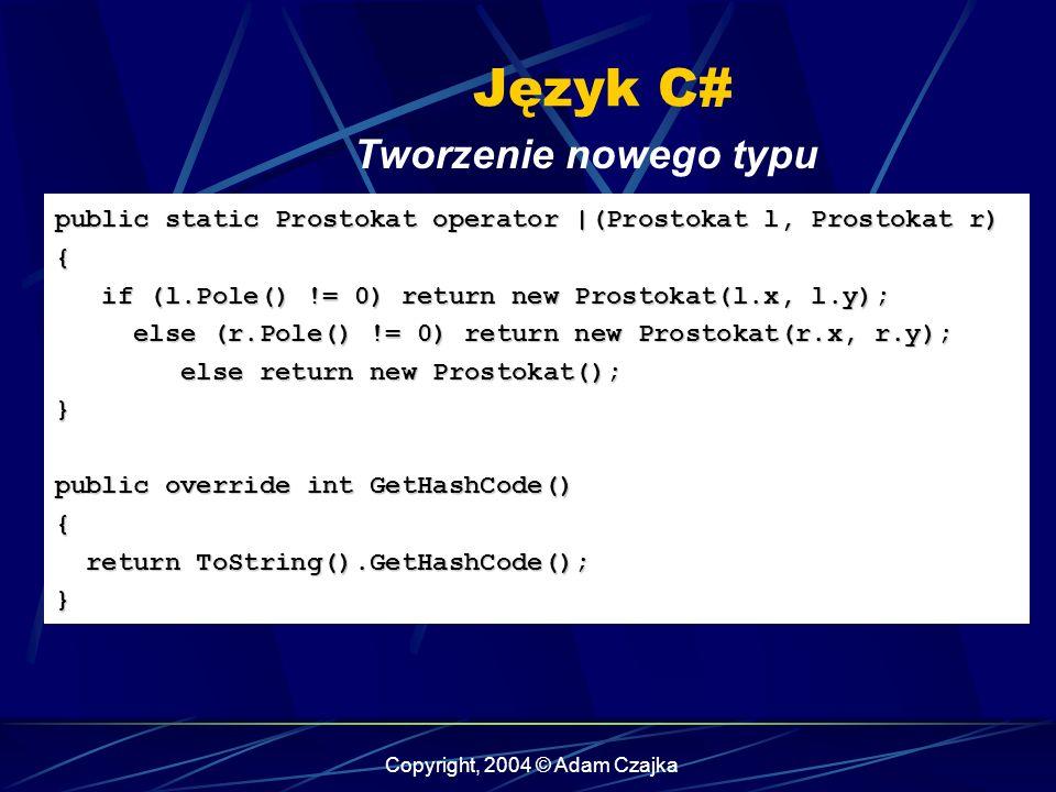 Copyright, 2004 © Adam Czajka Język C# Tworzenie nowego typu public static Prostokat operator |(Prostokat l, Prostokat r) { if (l.Pole() != 0) return