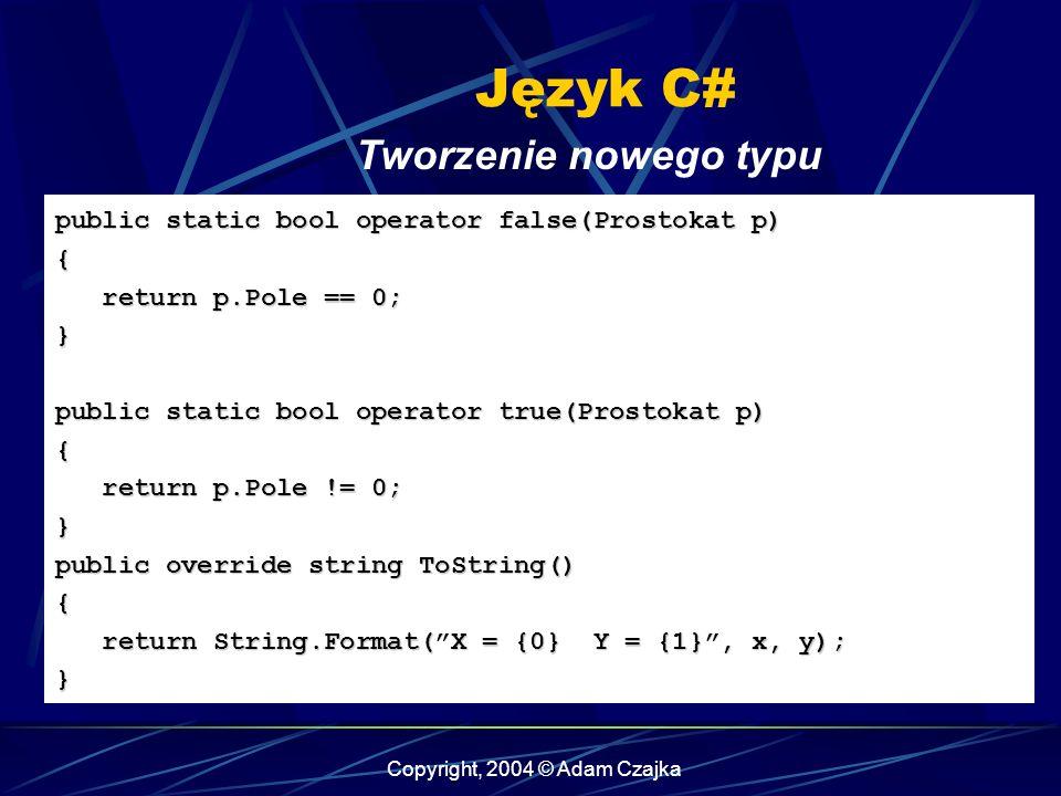 Copyright, 2004 © Adam Czajka Język C# Tworzenie nowego typu public static bool operator false(Prostokat p) { return p.Pole == 0; return p.Pole == 0;}