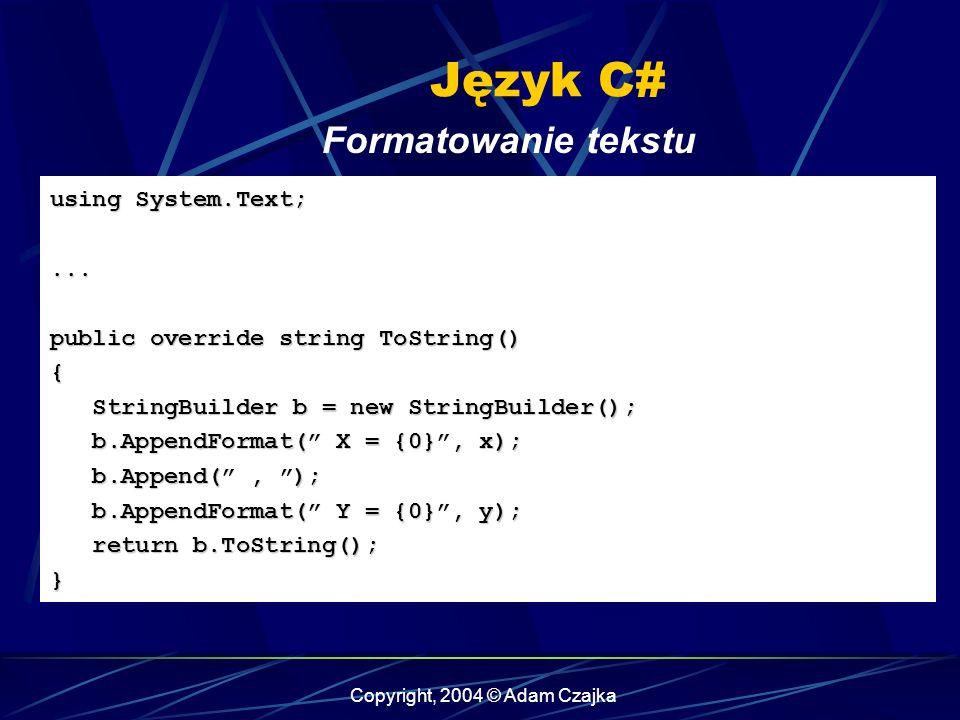 Copyright, 2004 © Adam Czajka Język C# Formatowanie tekstu using System.Text;... public override string ToString() { StringBuilder b = new StringBuild