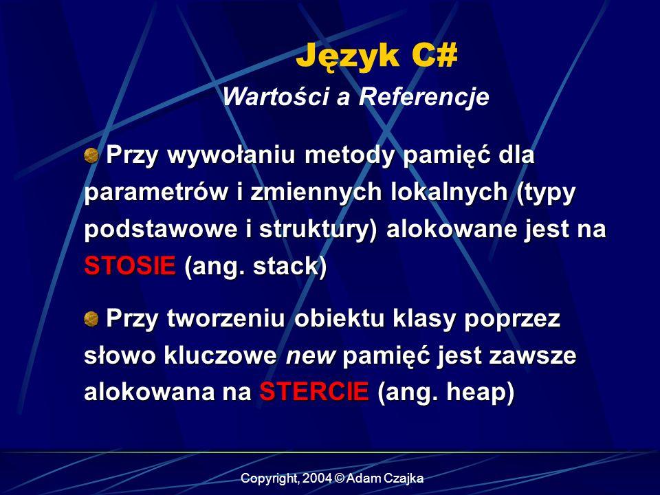 Copyright, 2004 © Adam Czajka Język C# Wartości a Referencje Przy wywołaniu metody pamięć dla parametrów i zmiennych lokalnych (typy podstawowe i stru
