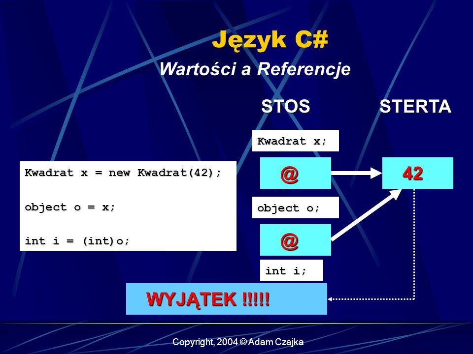 Copyright, 2004 © Adam Czajka Język C# Wartości a Referencje Kwadrat x = new Kwadrat(42); object o = x; int i = (int)o; @ Kwadrat x; 42 42 STOSSTERTA
