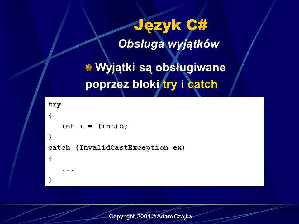 Copyright, 2004 © Adam Czajka Język C# Obsługa wyjątków try{ int i = (int)o; int i = (int)o;} catch (InvalidCastException ex) {......} Wyjątki są obsł
