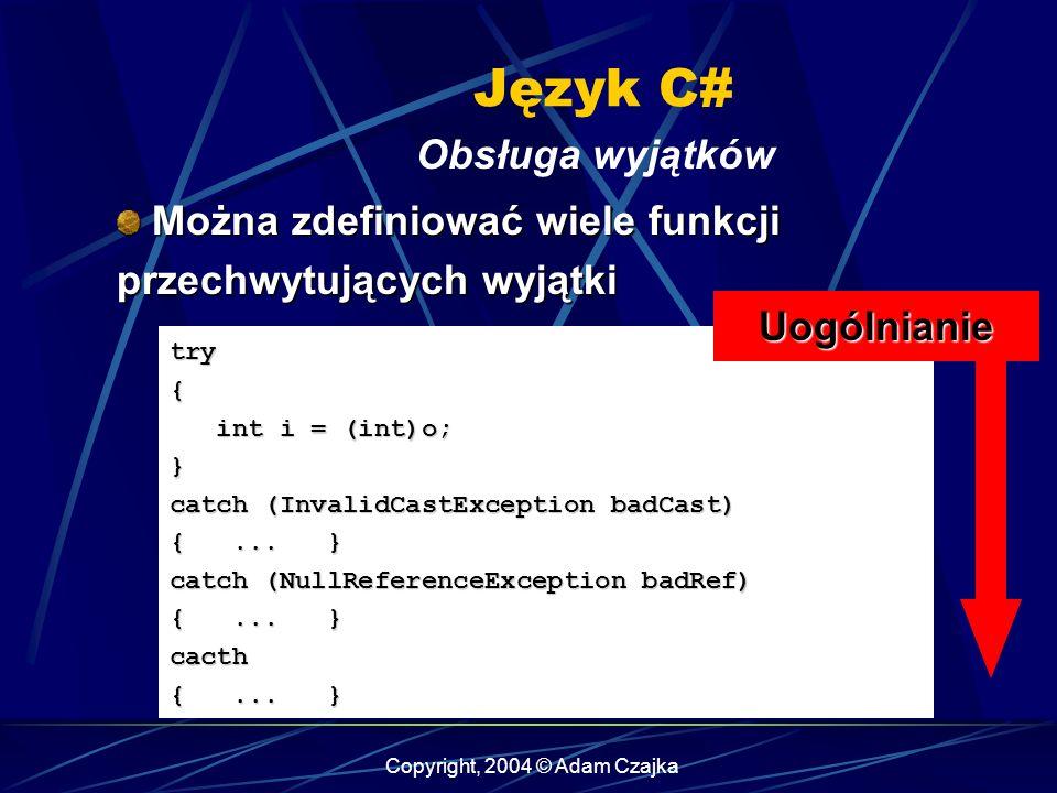 Copyright, 2004 © Adam Czajka Język C# Obsługa wyjątków try{ int i = (int)o; int i = (int)o;} catch (InvalidCastException badCast) {... } catch (NullR