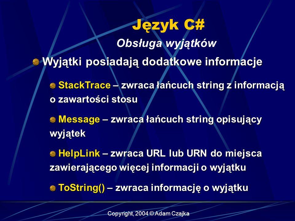 Copyright, 2004 © Adam Czajka Język C# Obsługa wyjątków Wyjątki posiadają dodatkowe informacje Wyjątki posiadają dodatkowe informacje StackTrace – zwr