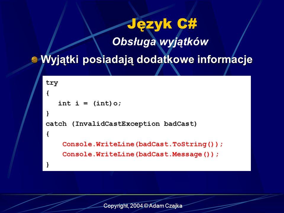 Copyright, 2004 © Adam Czajka Język C# Obsługa wyjątków try{ int i = (int)o; int i = (int)o;} catch (InvalidCastException badCast) { Console.WriteLine