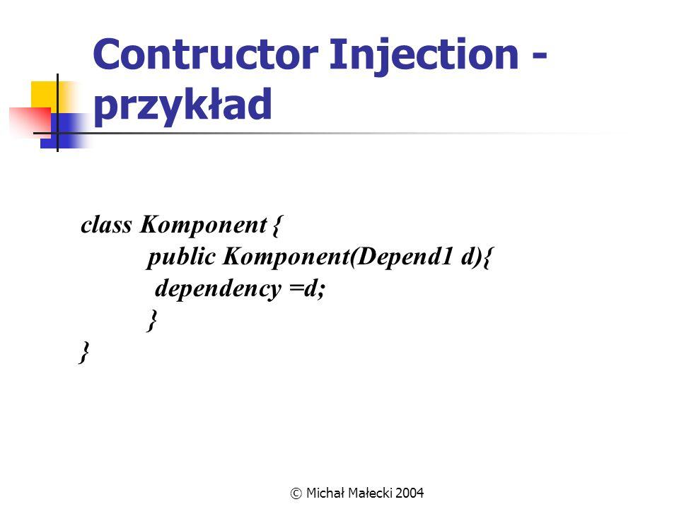 © Michał Małecki 2004 Contructor Injection - przykład class Komponent { public Komponent(Depend1 d){ dependency =d; } }