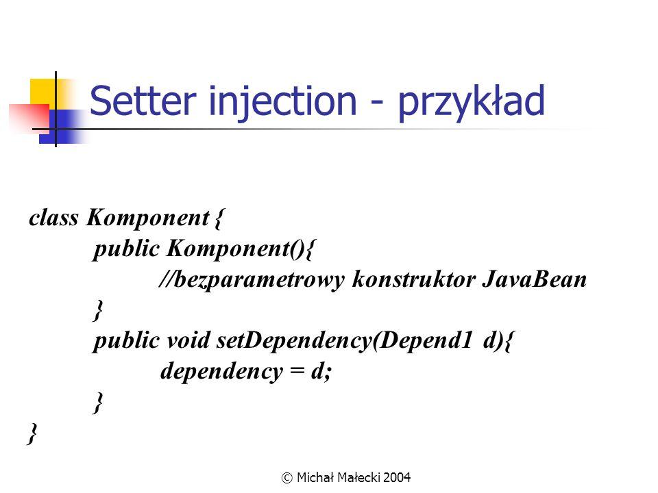 © Michał Małecki 2004 Setter injection - przykład class Komponent { public Komponent(){ //bezparametrowy konstruktor JavaBean } public void setDepende