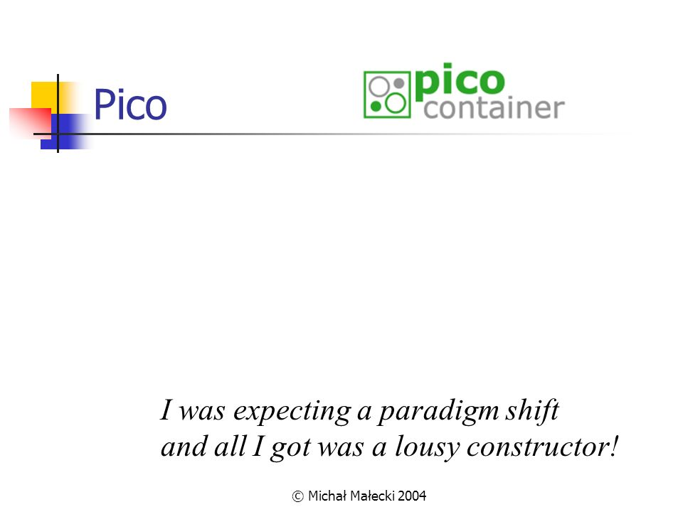 © Michał Małecki 2004 Pico I was expecting a paradigm shift and all I got was a lousy constructor!