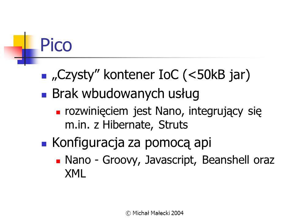 © Michał Małecki 2004 Pico Czysty kontener IoC (<50kB jar) Brak wbudowanych usług rozwinięciem jest Nano, integrujący się m.in. z Hibernate, Struts Ko