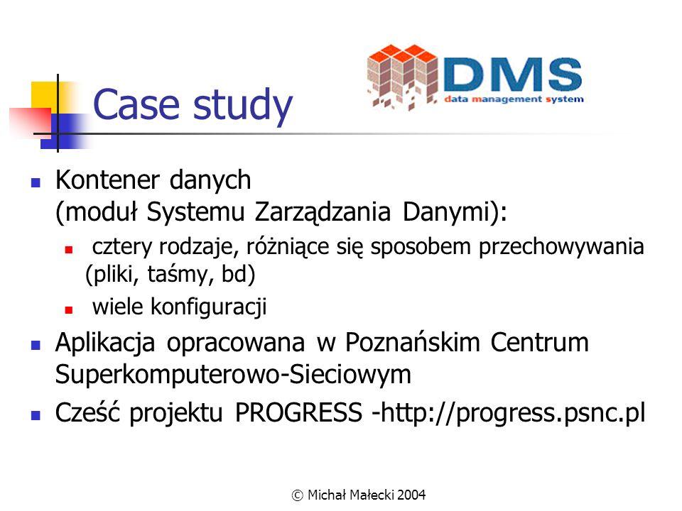 © Michał Małecki 2004 Case study Kontener danych (moduł Systemu Zarządzania Danymi): cztery rodzaje, różniące się sposobem przechowywania (pliki, taśm