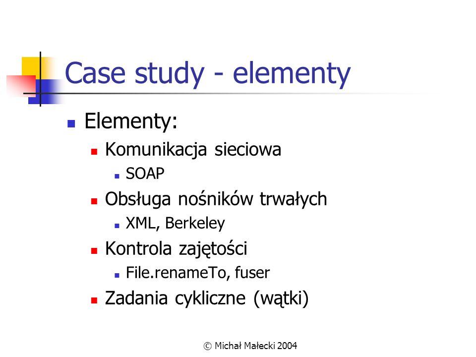 © Michał Małecki 2004 Case study - elementy Elementy: Komunikacja sieciowa SOAP Obsługa nośników trwałych XML, Berkeley Kontrola zajętości File.rename
