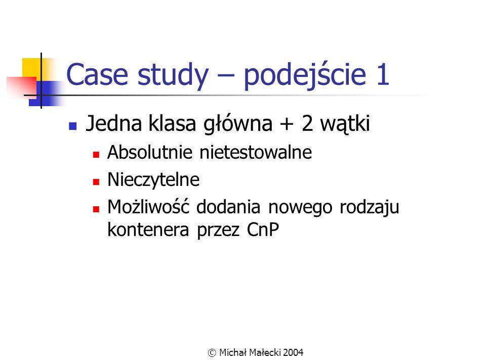 © Michał Małecki 2004 Case study – podejście 1 Jedna klasa główna + 2 wątki Absolutnie nietestowalne Nieczytelne Możliwość dodania nowego rodzaju kont