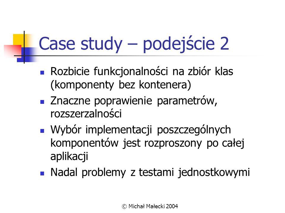 © Michał Małecki 2004 Case study – podejście 2 Rozbicie funkcjonalności na zbiór klas (komponenty bez kontenera) Znaczne poprawienie parametrów, rozsz