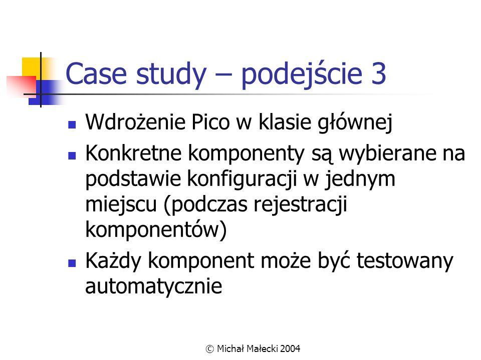© Michał Małecki 2004 Case study – podejście 3 Wdrożenie Pico w klasie głównej Konkretne komponenty są wybierane na podstawie konfiguracji w jednym mi