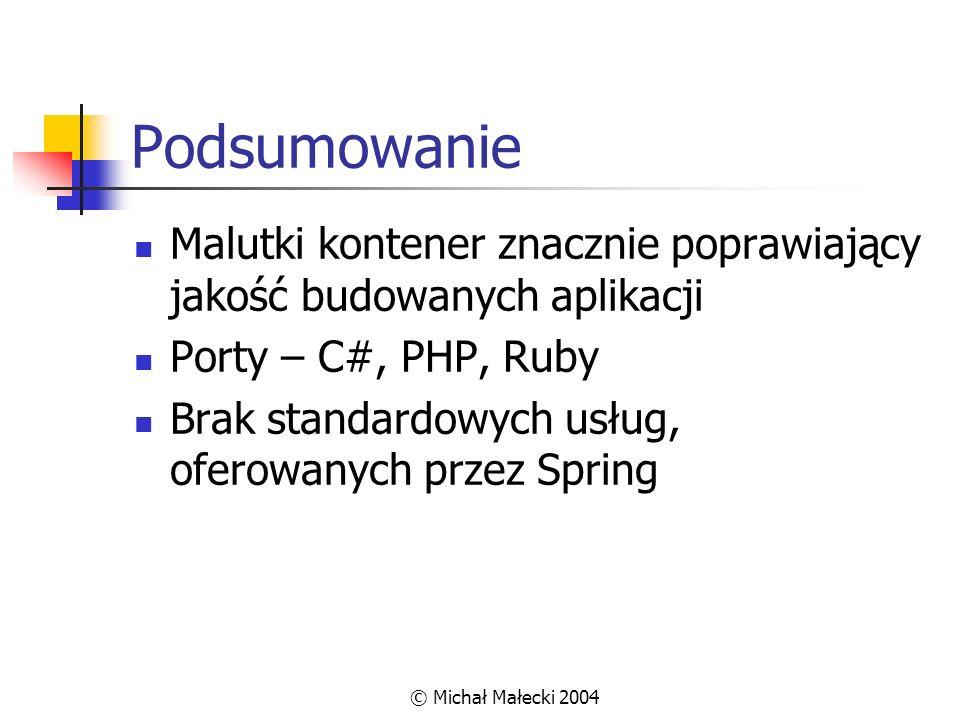© Michał Małecki 2004 Podsumowanie Malutki kontener znacznie poprawiający jakość budowanych aplikacji Porty – C#, PHP, Ruby Brak standardowych usług,