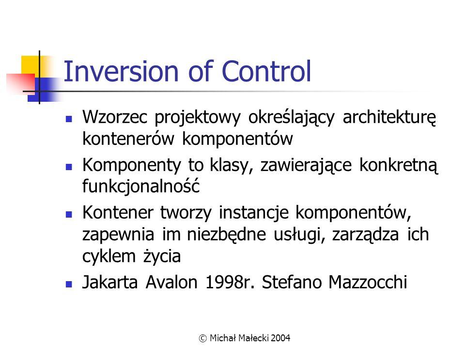 © Michał Małecki 2004 Inversion of Control Wzorzec projektowy określający architekturę kontenerów komponentów Komponenty to klasy, zawierające konkret