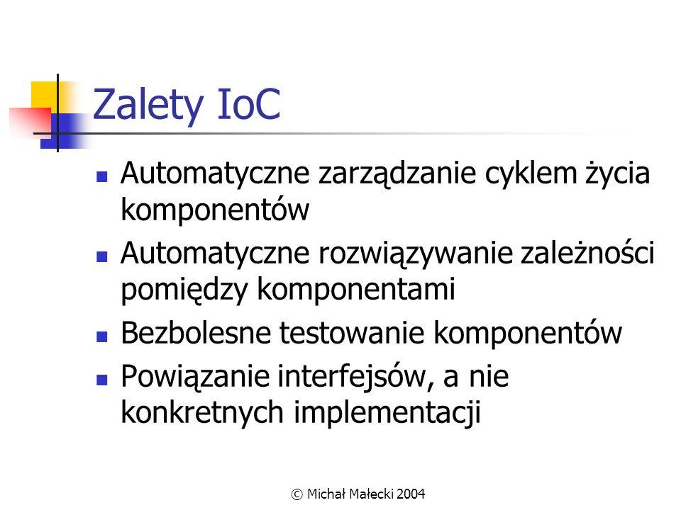 © Michał Małecki 2004 Zalety IoC Automatyczne zarządzanie cyklem życia komponentów Automatyczne rozwiązywanie zależności pomiędzy komponentami Bezbole