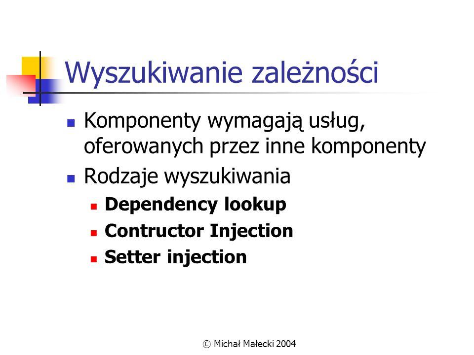 © Michał Małecki 2004 Rejestrowanie komponentów Adapter – precyzyjnie określamy sposób tworzenia i obsługi komponentów pico.registerComponent( new SetterInjectionComponentAdapter( id , ThreadWorker.class, new Parameter[] { new ComponentParameter( Manager ) })); Obiekt – gdy pico nie zarządza danym komponentem pico.registerComponentInstance(notManagableComponent);