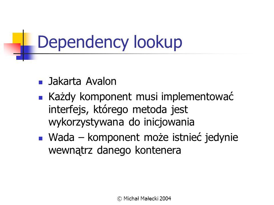 © Michał Małecki 2004 Dependency lookup - przykład class Komponent implements Service { public void service(ServiceManager sm) throws ServiceException { dependency = (Depend1) sm.lookup( idZależności ); } }