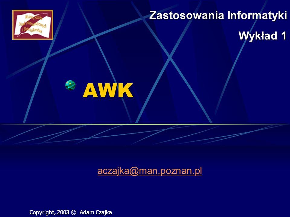 AWK aczajka@man.poznan.pl Zastosowania Informatyki Wykład 1 Copyright, 2003 © Adam Czajka