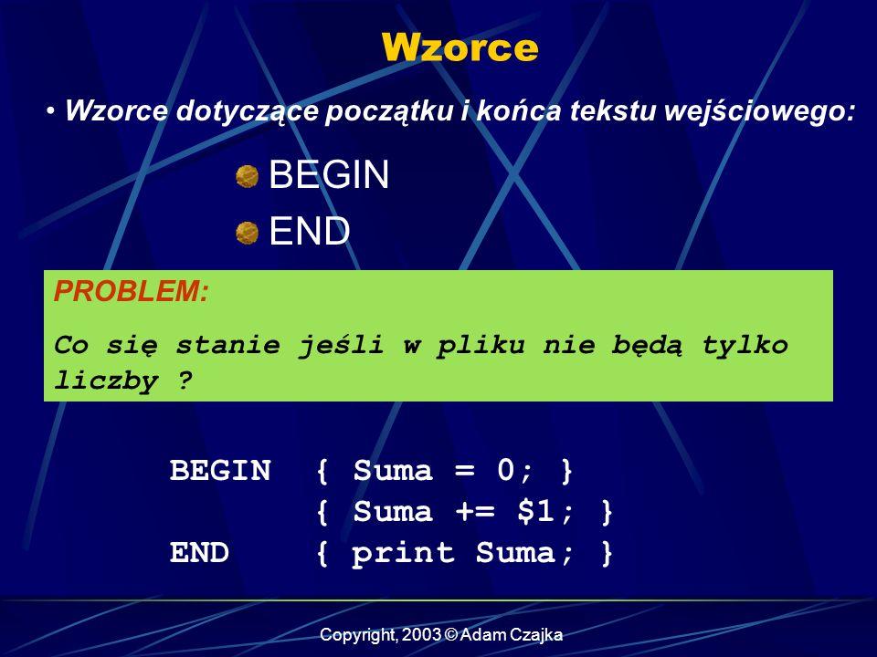 Copyright, 2003 © Adam Czajka Wzorce Wzorce dotyczące początku i końca tekstu wejściowego: BEGIN { Suma = 0; } { Suma += $1; } END { print Suma; } BEGIN END PROBLEM: Co się stanie jeśli w pliku nie będą tylko liczby