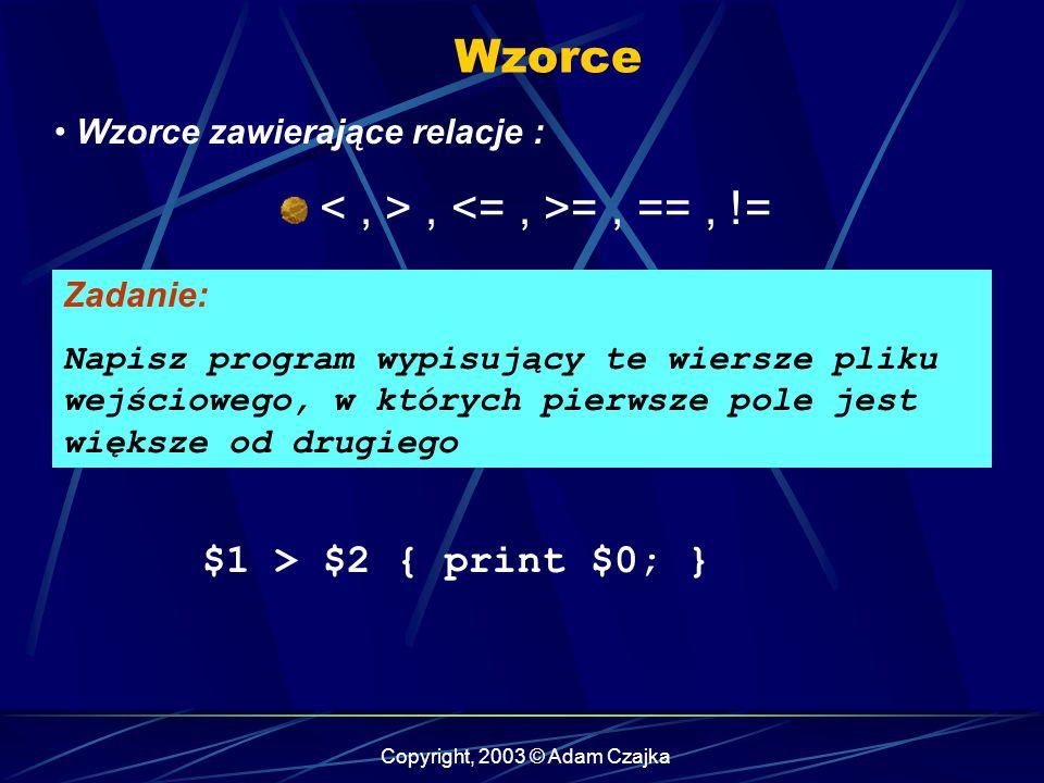 Copyright, 2003 © Adam Czajka Wzorce Wzorce zawierające relacje :, =, ==, != Zadanie: Napisz program wypisujący te wiersze pliku wejściowego, w których pierwsze pole jest większe od drugiego $1 > $2 { print $0; }