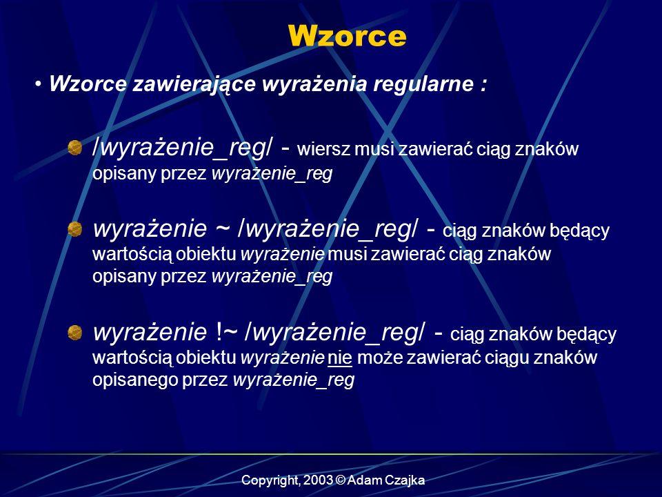 Copyright, 2003 © Adam Czajka Wzorce Wzorce zawierające wyrażenia regularne : /wyrażenie_reg/ - wiersz musi zawierać ciąg znaków opisany przez wyrażenie_reg wyrażenie ~ /wyrażenie_reg/ - ciąg znaków będący wartością obiektu wyrażenie musi zawierać ciąg znaków opisany przez wyrażenie_reg wyrażenie !~ /wyrażenie_reg/ - ciąg znaków będący wartością obiektu wyrażenie nie może zawierać ciągu znaków opisanego przez wyrażenie_reg