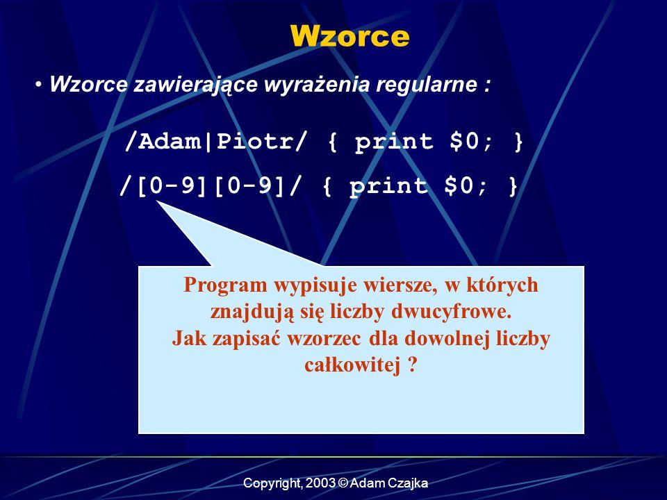 Copyright, 2003 © Adam Czajka Wzorce Wzorce zawierające wyrażenia regularne : /[0-9][0-9]/ { print $0; } /Adam|Piotr/ { print $0; } Program wypisuje wiersze, w których znajdują się liczby dwucyfrowe.