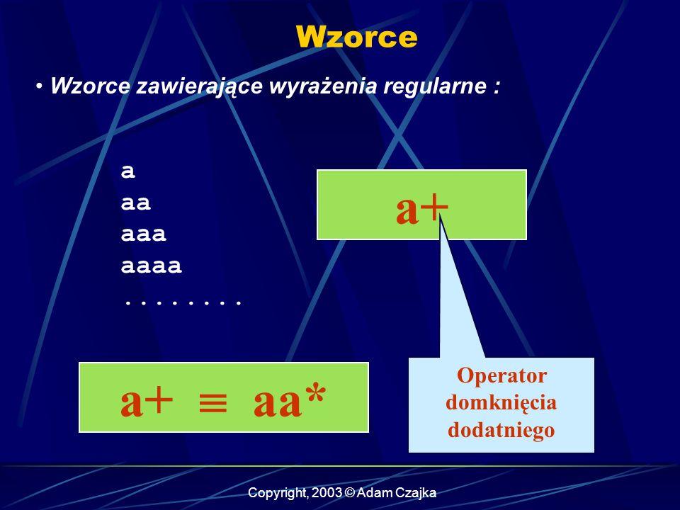 Copyright, 2003 © Adam Czajka Wzorce Wzorce zawierające wyrażenia regularne : a aa aaa aaaa........