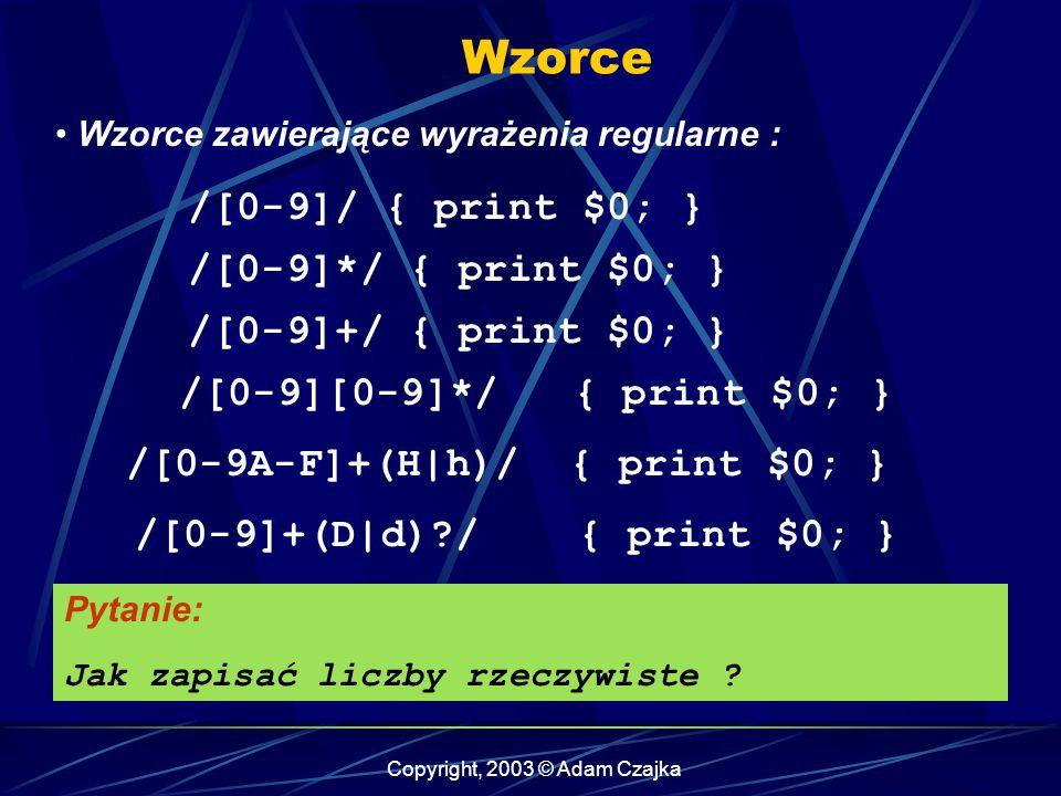 Copyright, 2003 © Adam Czajka Wzorce Wzorce zawierające wyrażenia regularne : /[0-9]/ { print $0; } /[0-9]*/ { print $0; } /[0-9]+/ { print $0; } /[0-9][0-9]*/ { print $0; } Pytanie: Jak zapisać liczby rzeczywiste .