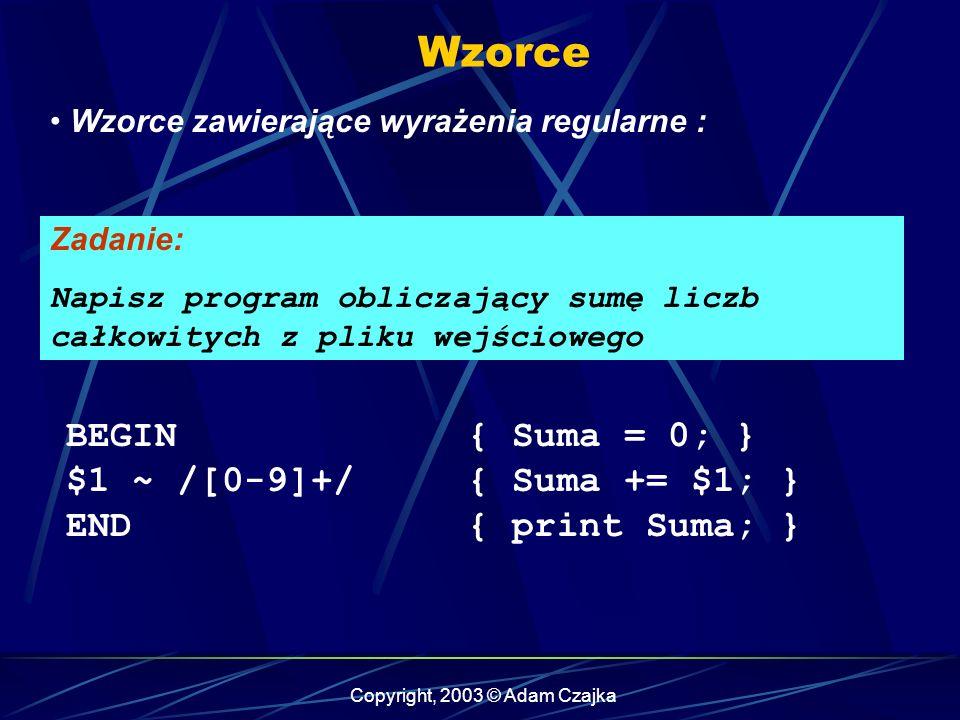 Copyright, 2003 © Adam Czajka Wzorce Wzorce zawierające wyrażenia regularne : BEGIN { Suma = 0; } $1 ~ /[0-9]+/ { Suma += $1; } END { print Suma; } Zadanie: Napisz program obliczający sumę liczb całkowitych z pliku wejściowego