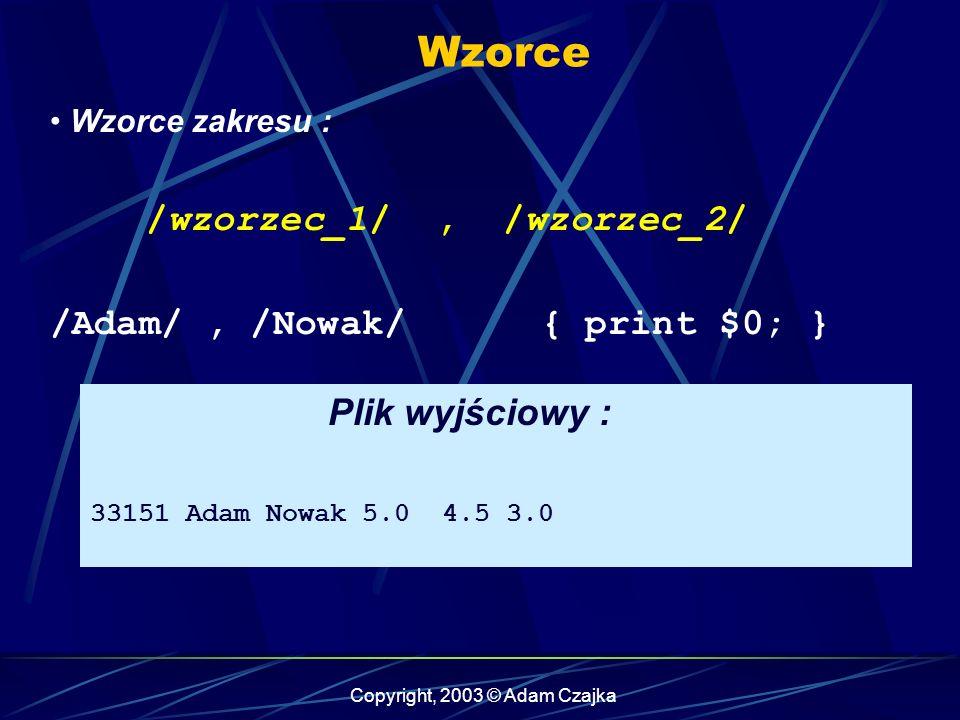 Copyright, 2003 © Adam Czajka Wzorce Wzorce zakresu : /wzorzec_1/, /wzorzec_2/ /Adam/, /Nowak/ { print $0; } Plik wyjściowy : 33151 Adam Nowak 5.0 4.5 3.0