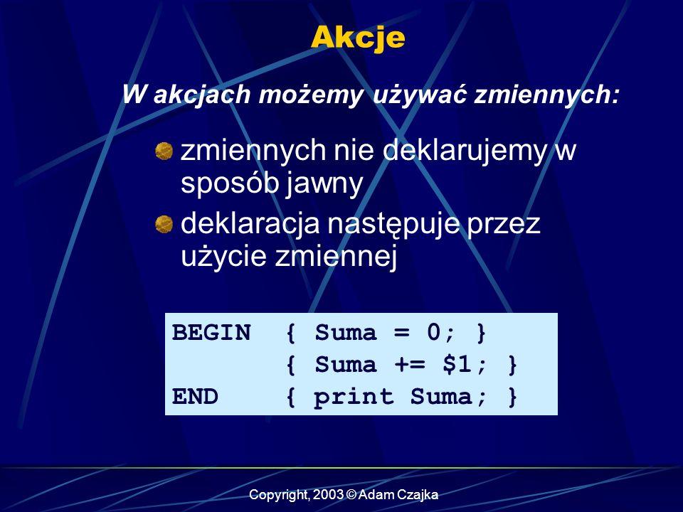 Copyright, 2003 © Adam Czajka Akcje W akcjach możemy używać zmiennych: zmiennych nie deklarujemy w sposób jawny deklaracja następuje przez użycie zmiennej BEGIN { Suma = 0; } { Suma += $1; } END { print Suma; }