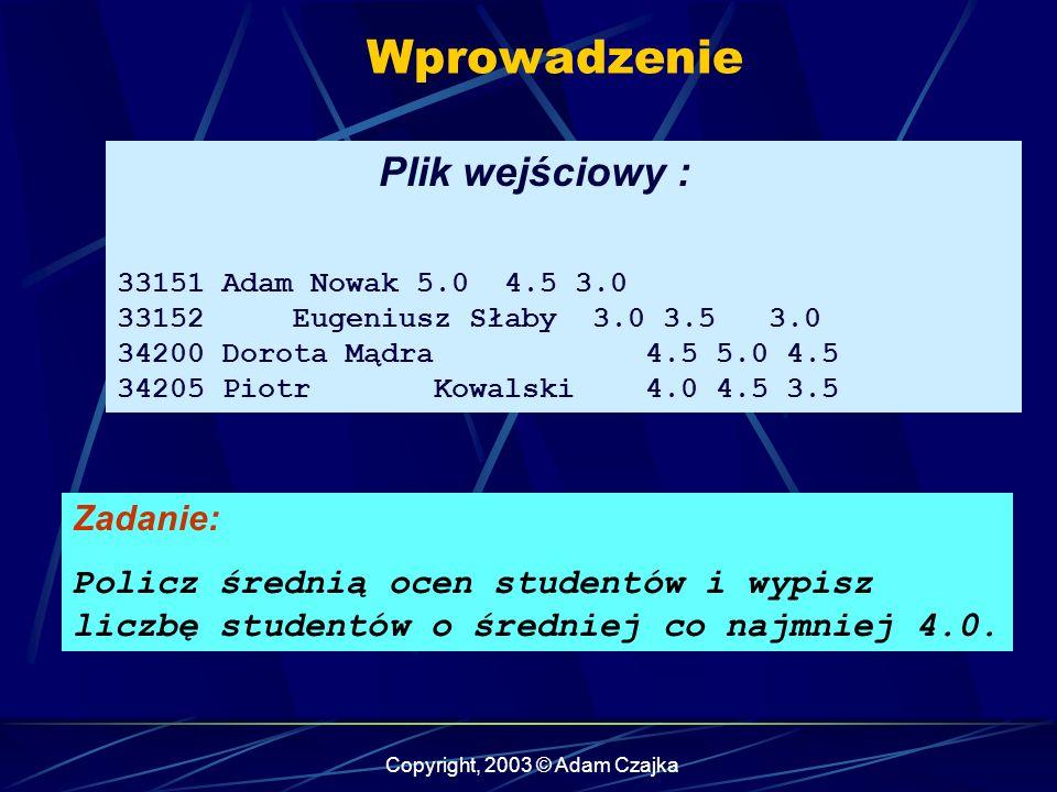 Copyright, 2003 © Adam Czajka Wprowadzenie Plik wejściowy : 33151 Adam Nowak 5.0 4.5 3.0 33152 Eugeniusz Słaby 3.0 3.5 3.0 34200 Dorota Mądra 4.5 5.0 4.5 34205 Piotr Kowalski 4.0 4.5 3.5 Zadanie: Policz średnią ocen studentów i wypisz liczbę studentów o średniej co najmniej 4.0.