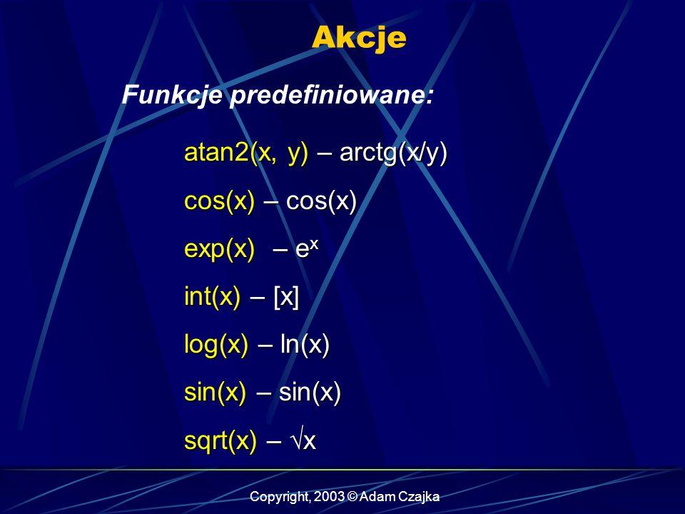 Copyright, 2003 © Adam Czajka Akcje Funkcje predefiniowane: atan2(x, y) – arctg(x/y) cos(x) – cos(x) exp(x) – e x int(x) – [x] log(x) – ln(x) sin(x) – sin(x) sqrt(x) – x