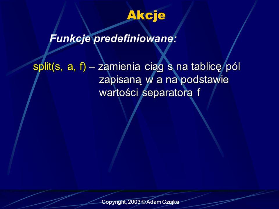 Copyright, 2003 © Adam Czajka Akcje Funkcje predefiniowane: split(s, a, f) – zamienia ciąg s na tablicę pól zapisaną w a na podstawie wartości separatora f