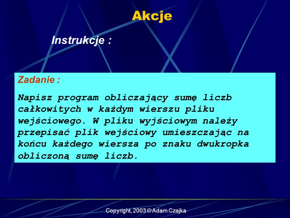 Copyright, 2003 © Adam Czajka Akcje Instrukcje : Zadanie : Napisz program obliczający sumę liczb całkowitych w każdym wierszu pliku wejściowego.