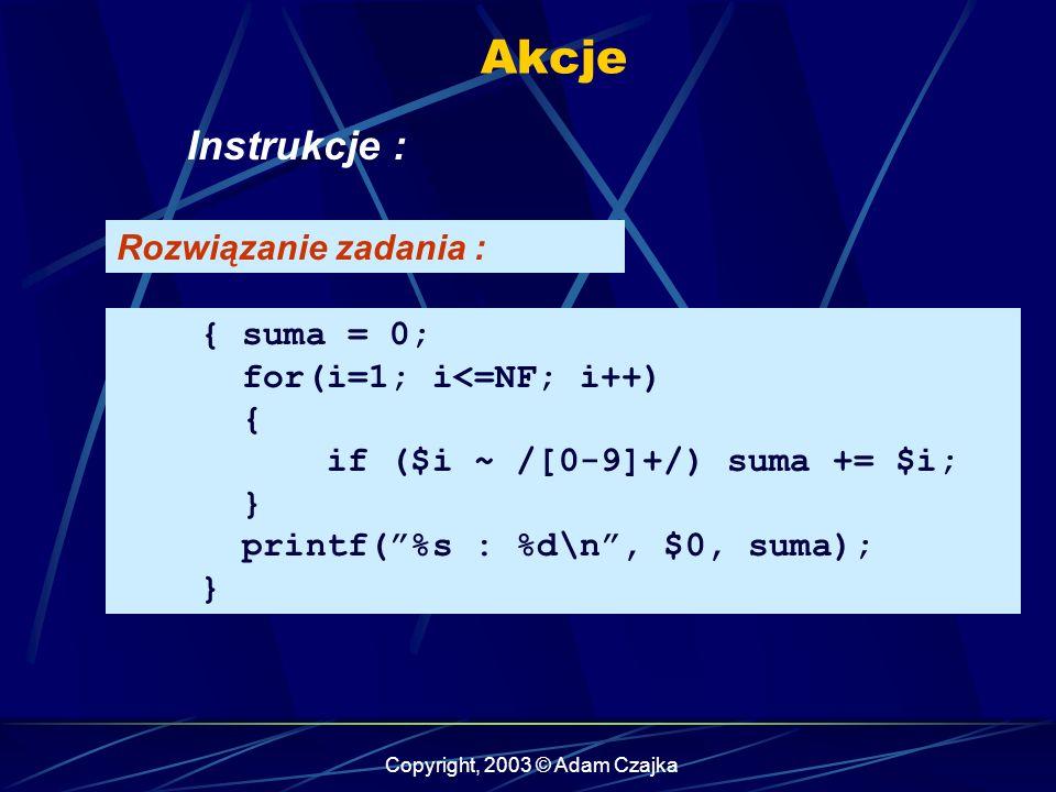 Copyright, 2003 © Adam Czajka Akcje Instrukcje : { suma = 0; for(i=1; i<=NF; i++) { if ($i ~ /[0-9]+/) suma += $i; } printf(%s : %d\n, $0, suma); } Rozwiązanie zadania :