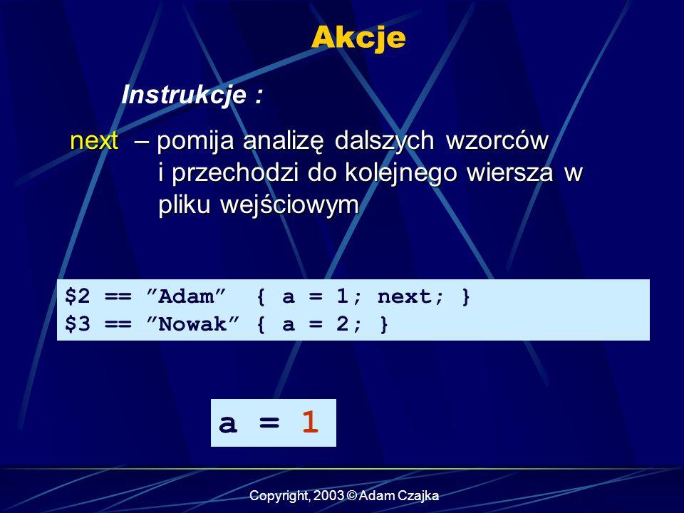 Copyright, 2003 © Adam Czajka Akcje Instrukcje : $2 == Adam { a = 1; next; } $3 == Nowak { a = 2; } next – pomija analizę dalszych wzorców i przechodzi do kolejnego wiersza w pliku wejściowym a = 1
