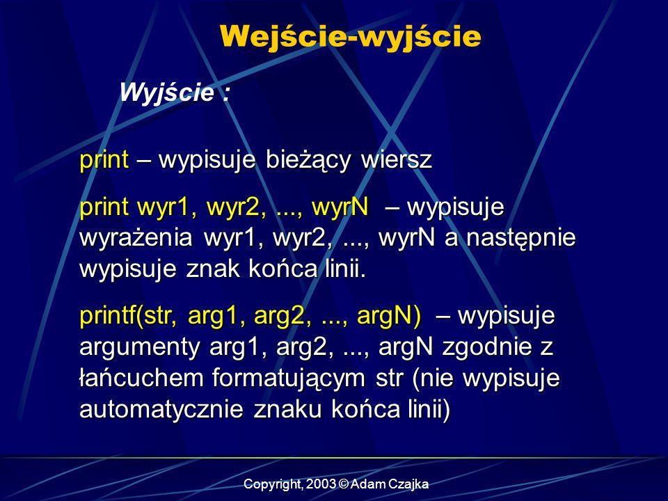 Copyright, 2003 © Adam Czajka Wejście-wyjście Wyjście : print – wypisuje bieżący wiersz print wyr1, wyr2,..., wyrN – wypisuje wyrażenia wyr1, wyr2,..., wyrN a następnie wypisuje znak końca linii.