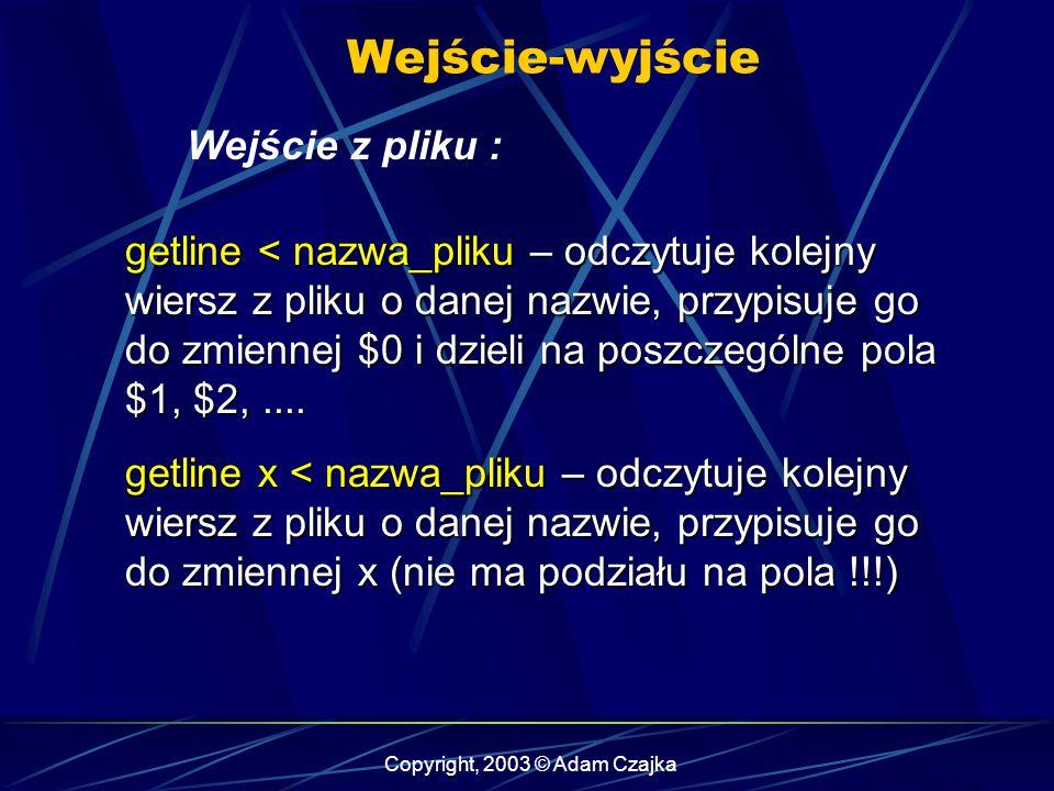 Copyright, 2003 © Adam Czajka Wejście-wyjście Wejście z pliku : getline < nazwa_pliku – odczytuje kolejny wiersz z pliku o danej nazwie, przypisuje go do zmiennej $0 i dzieli na poszczególne pola $1, $2,....