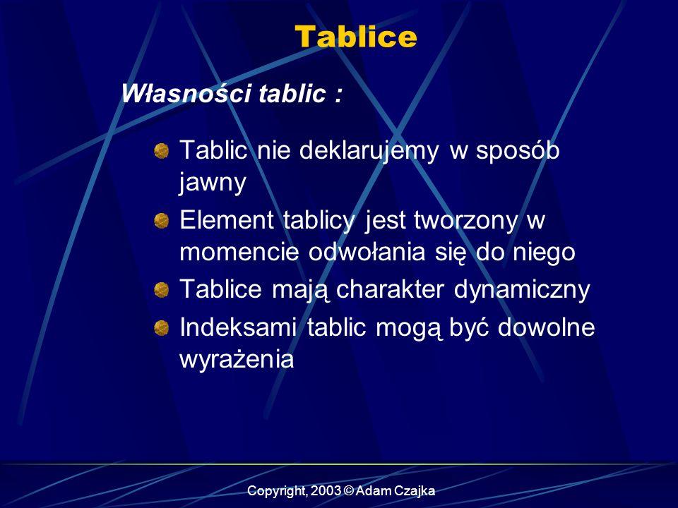 Copyright, 2003 © Adam Czajka Tablice Własności tablic : Tablic nie deklarujemy w sposób jawny Element tablicy jest tworzony w momencie odwołania się do niego Tablice mają charakter dynamiczny Indeksami tablic mogą być dowolne wyrażenia