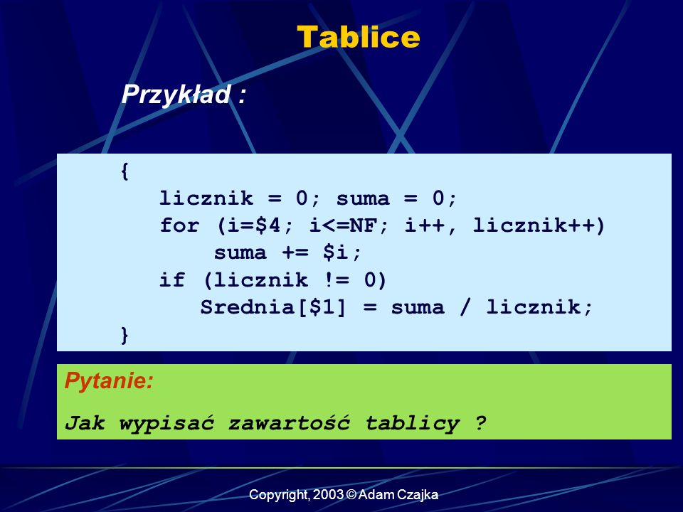 Copyright, 2003 © Adam Czajka Tablice { licznik = 0; suma = 0; for (i=$4; i<=NF; i++, licznik++) suma += $i; if (licznik != 0) Srednia[$1] = suma / licznik; } Pytanie: Jak wypisać zawartość tablicy .