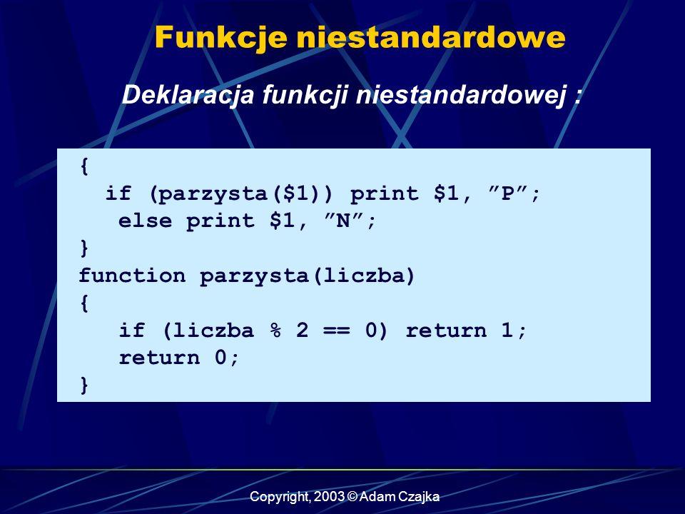 Copyright, 2003 © Adam Czajka Funkcje niestandardowe Deklaracja funkcji niestandardowej : { if (parzysta($1)) print $1, P; else print $1, N; } function parzysta(liczba) { if (liczba % 2 == 0) return 1; return 0; }