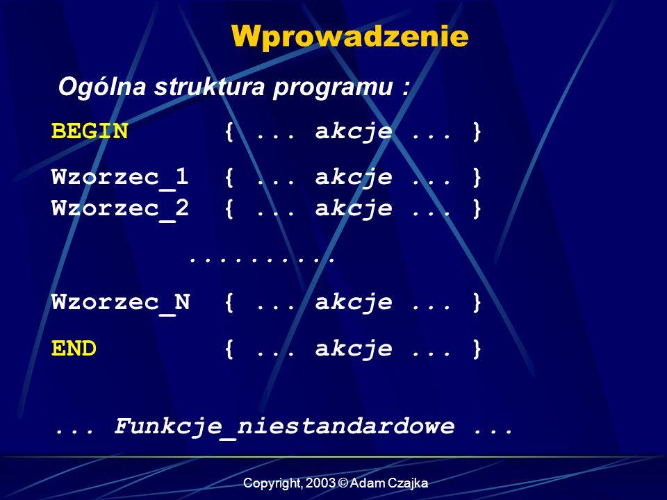 Copyright, 2003 © Adam Czajka Wzorce Wzorce zawierające wyrażenia regularne : /^a$/ { print $0; } /^.$/ { print $0; } /^\.$/ { print $0; } $1 ~ /^a$/ { print $1; } $1 ~ /^...$/ { print $1; } /^.\$/ { print $0; }