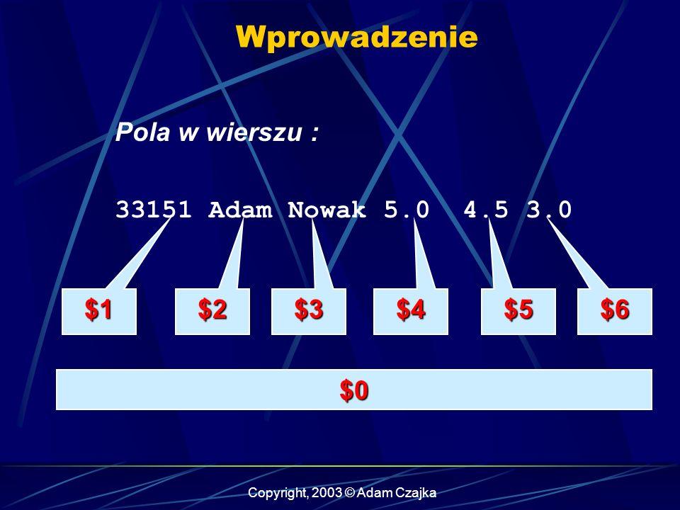 Copyright, 2003 © Adam Czajka Tablice { licznik = 0; suma = 0; for (i=$4; i<=NF; i++, licznik++) suma += $i; if (licznik != 0) Srednia[$1] = suma / licznik; } Pytanie: Jak wypisać zawartość tablicy .
