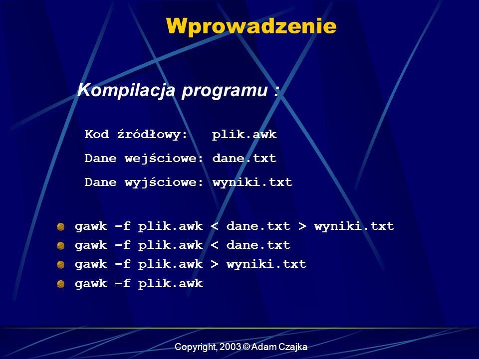 Copyright, 2003 © Adam Czajka Wprowadzenie Kompilacja programu : Kod źródłowy: plik.awk Dane wejściowe: dane.txt Dane wyjściowe: wyniki.txt gawk –f plik.awk wyniki.txt gawk –f plik.awk < dane.txt gawk –f plik.awk > wyniki.txt gawk –f plik.awk