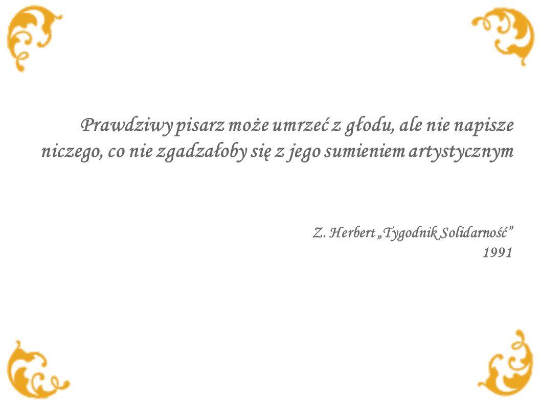 Prawdziwy pisarz może umrzeć z głodu, ale nie napisze niczego, co nie zgadzałoby się z jego sumieniem artystycznym Z. Herbert Tygodnik Solidarność 199