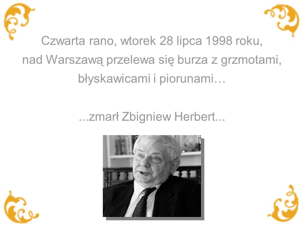 Czwarta rano, wtorek 28 lipca 1998 roku, nad Warszawą przelewa się burza z grzmotami, błyskawicami i piorunami…...zmarł Zbigniew Herbert...