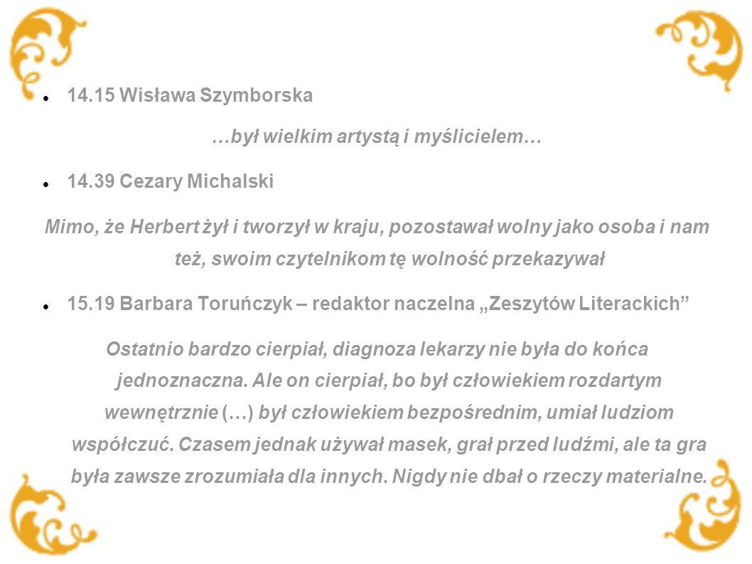 14.15 Wisława Szymborska …był wielkim artystą i myślicielem… 14.39 Cezary Michalski Mimo, że Herbert żył i tworzył w kraju, pozostawał wolny jako osoba i nam też, swoim czytelnikom tę wolność przekazywał 15.19 Barbara Toruńczyk – redaktor naczelna Zeszytów Literackich Ostatnio bardzo cierpiał, diagnoza lekarzy nie była do końca jednoznaczna.